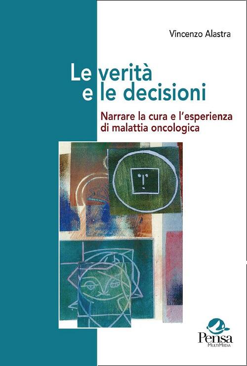 Le verità e le decisioni. Narrare la cura e l'esperienza di malattia oncologica a cura di Vincenzo Alastra