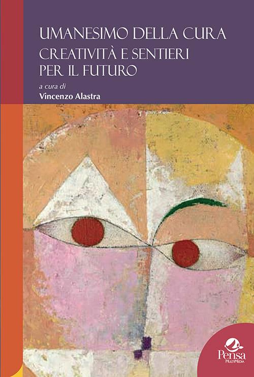 Umanesimo della cura Creatività e sentieri per il futuro a cura di Vincenzo Alastra